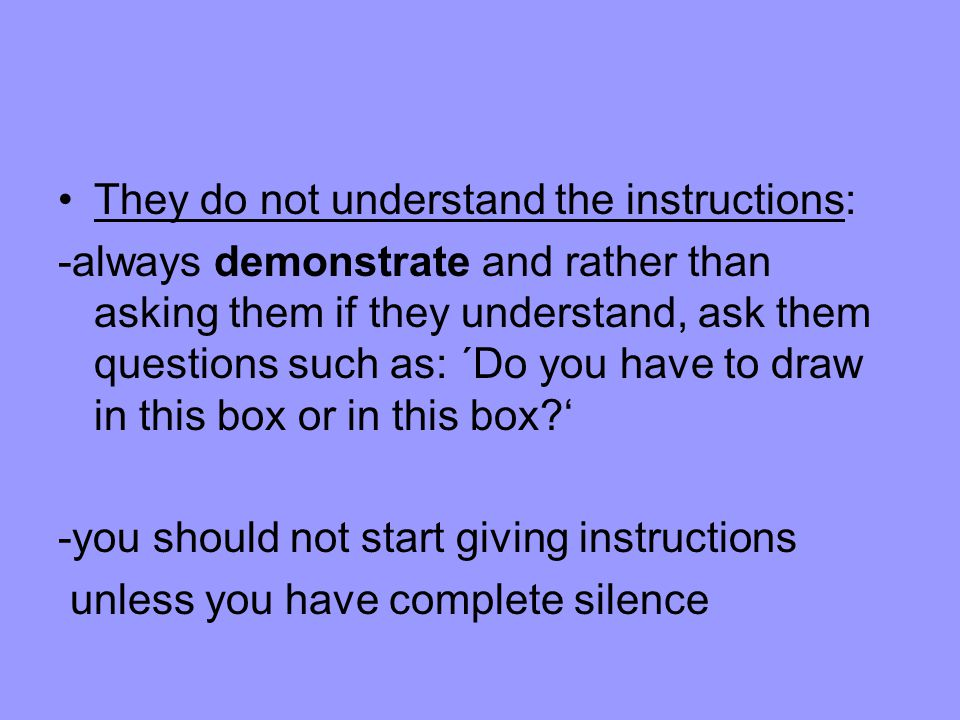 They do not understand the instructions: -always demonstrate and rather than asking them if they understand, ask them questions such as: ´Do you have to draw in this box or in this box.
