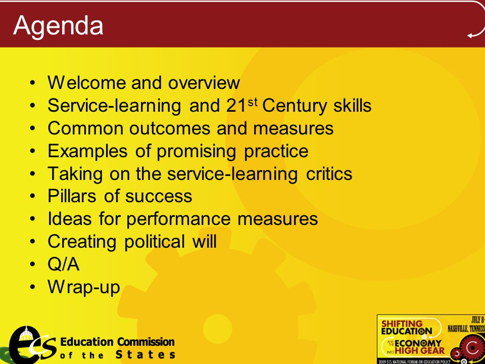 Agenda Welcome and overview Service-learning and 21 st Century skills Common outcomes and measures Examples of promising practice Taking on the service-learning critics Pillars of success Ideas for performance measures Creating political will Q/A Wrap-up