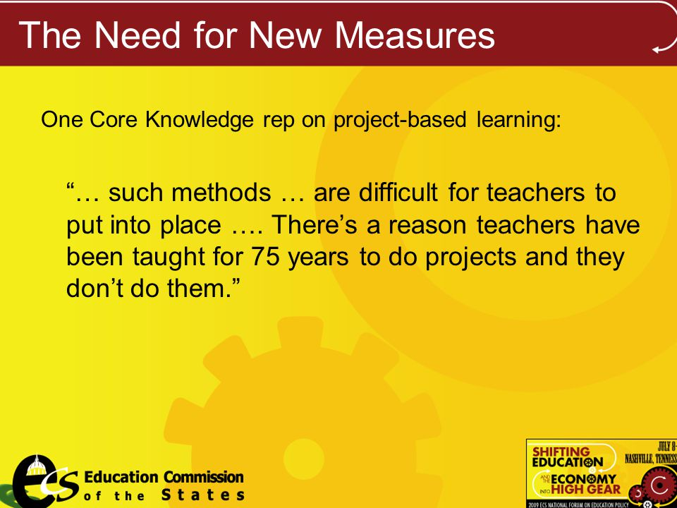 The Need for New Measures One Core Knowledge rep on project-based learning: … such methods … are difficult for teachers to put into place ….