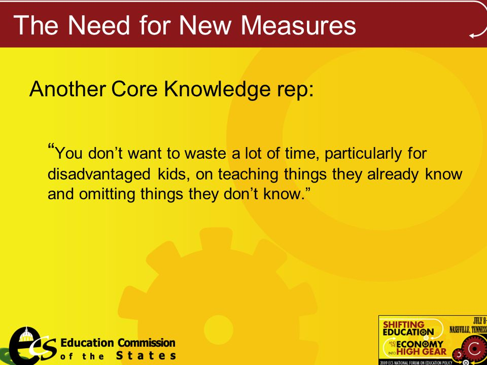 The Need for New Measures Another Core Knowledge rep: You dont want to waste a lot of time, particularly for disadvantaged kids, on teaching things they already know and omitting things they dont know.