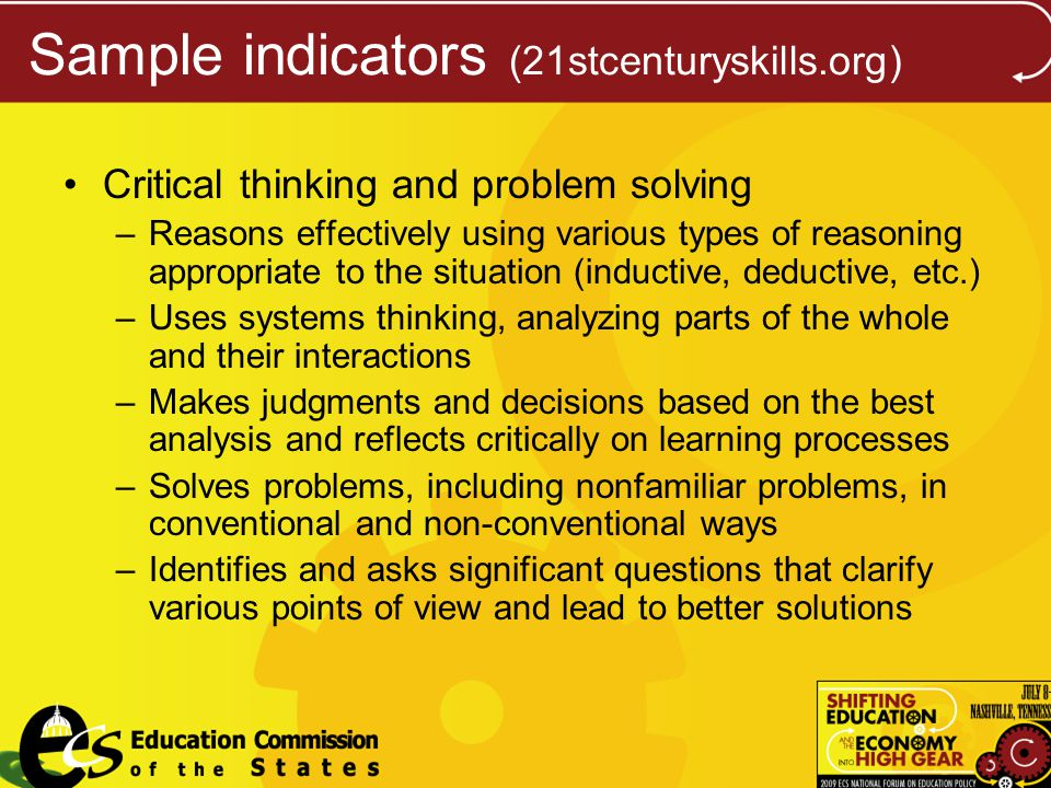 Sample indicators (21stcenturyskills.org) Critical thinking and problem solving –Reasons effectively using various types of reasoning appropriate to the situation (inductive, deductive, etc.) –Uses systems thinking, analyzing parts of the whole and their interactions –Makes judgments and decisions based on the best analysis and reflects critically on learning processes –Solves problems, including nonfamiliar problems, in conventional and non-conventional ways –Identifies and asks significant questions that clarify various points of view and lead to better solutions