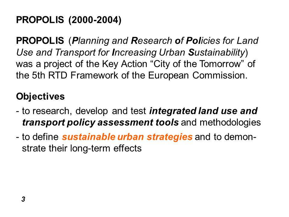 3 PROPOLIS (2000-2004) PROPOLIS (Planning and Research of Policies for Land Use and Transport for Increasing Urban Sustainability) was a project of the Key Action City of the Tomorrow of the 5th RTD Framework of the European Commission.