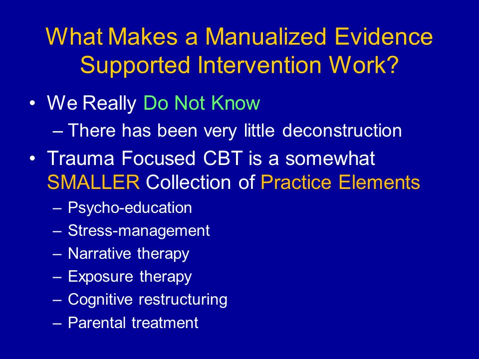 What Makes a Manualized Evidence Supported Intervention Work? We Really Do Not Know –There has been very little deconstruction Trauma Focused CBT is a