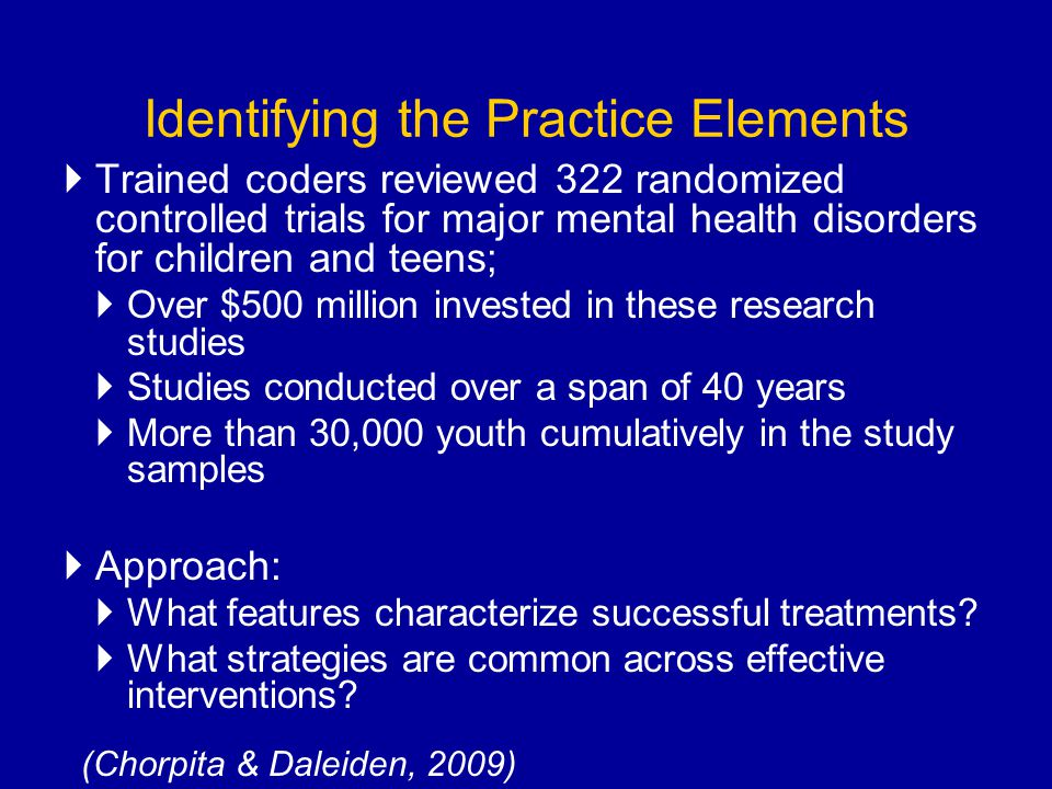 Identifying the Practice Elements Trained coders reviewed 322 randomized controlled trials for major mental health disorders for children and teens; O