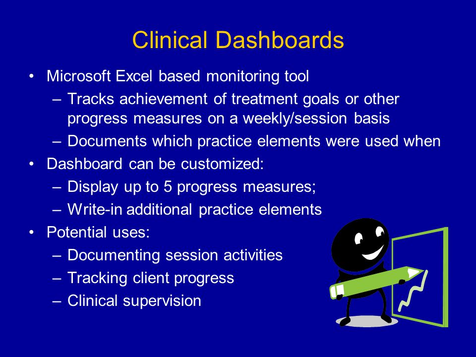 Clinical Dashboards Microsoft Excel based monitoring tool –Tracks achievement of treatment goals or other progress measures on a weekly/session basis