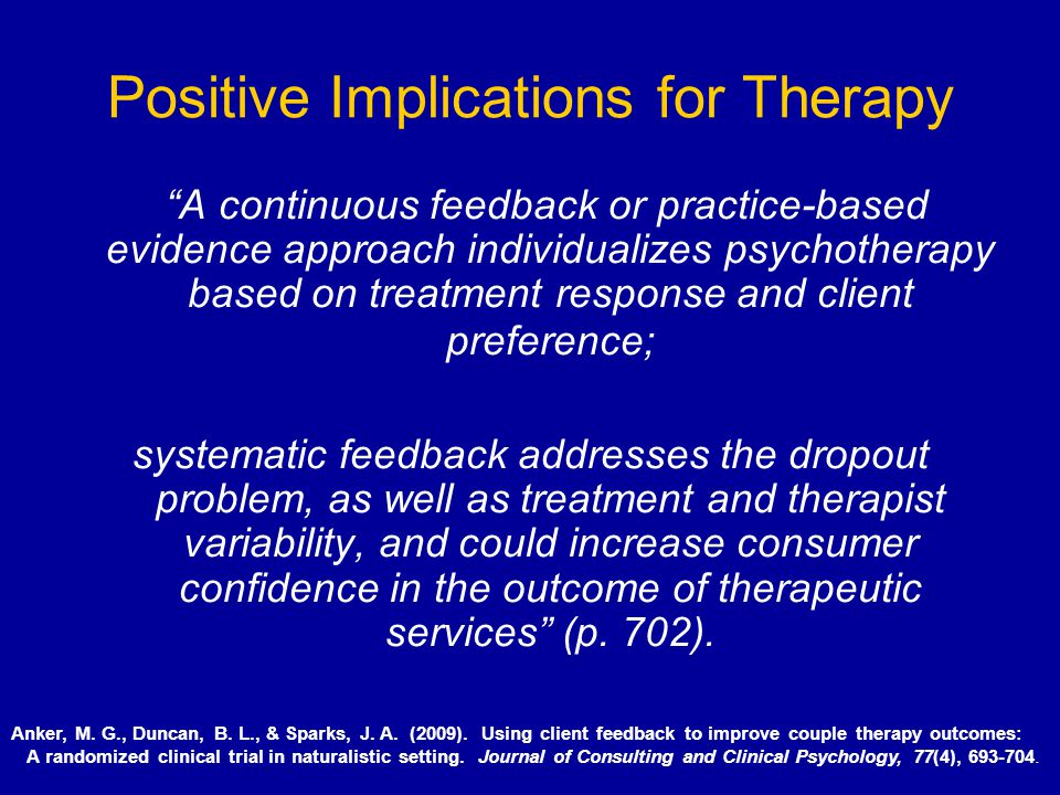 Positive Implications for Therapy A continuous feedback or practice-based evidence approach individualizes psychotherapy based on treatment response a