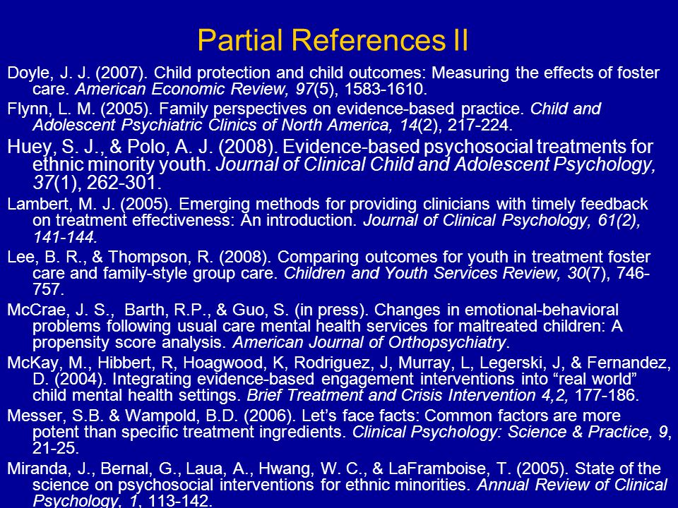 Partial References II Doyle, J. J. (2007). Child protection and child outcomes: Measuring the effects of foster care. American Economic Review, 97(5),