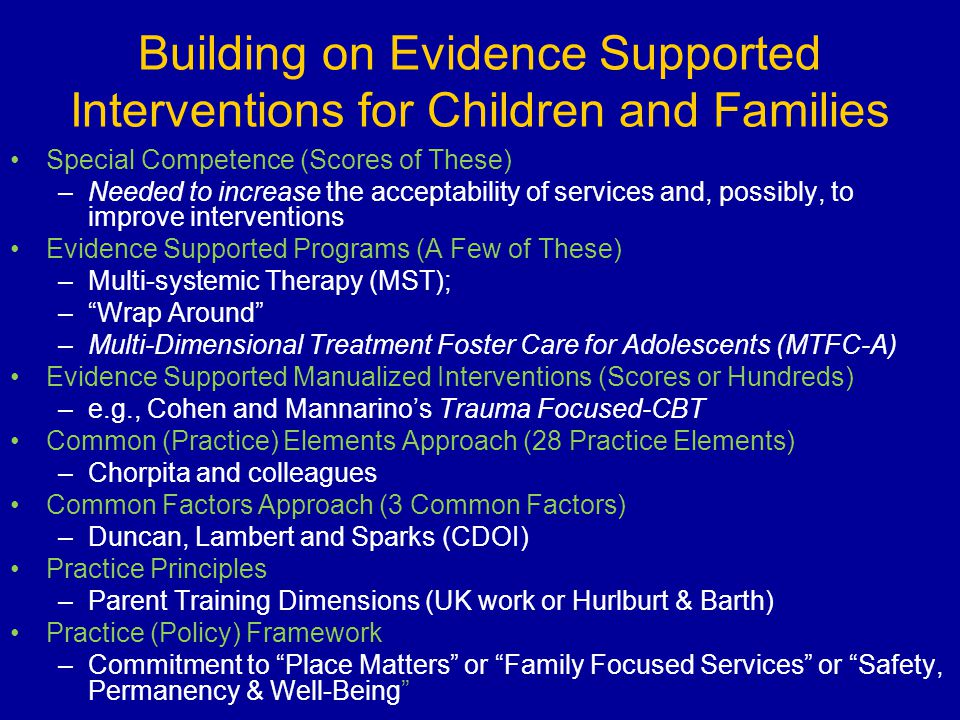 Building on Evidence Supported Interventions for Children and Families Special Competence (Scores of These) –Needed to increase the acceptability of s