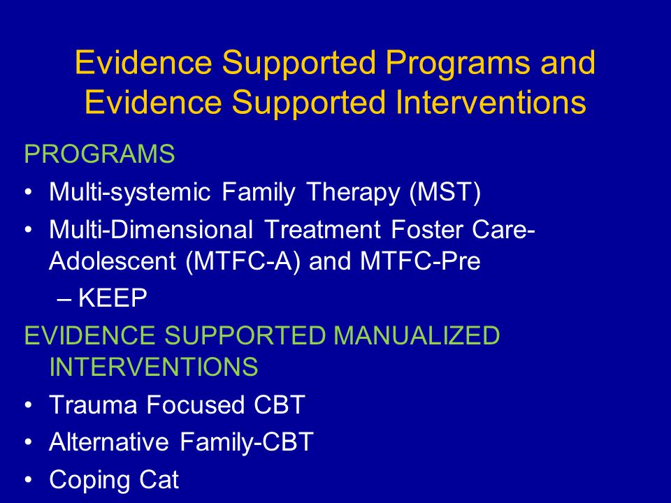 Evidence Supported Programs and Evidence Supported Interventions PROGRAMS Multi-systemic Family Therapy (MST) Multi-Dimensional Treatment Foster Care-