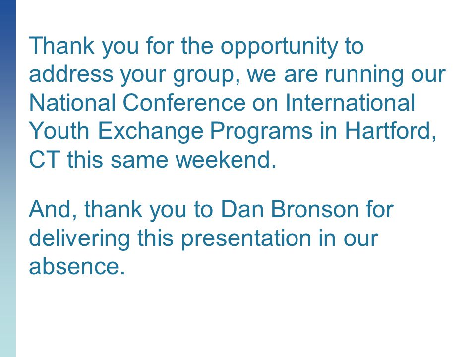 Thank you for the opportunity to address your group, we are running our National Conference on International Youth Exchange Programs in Hartford, CT this same weekend.