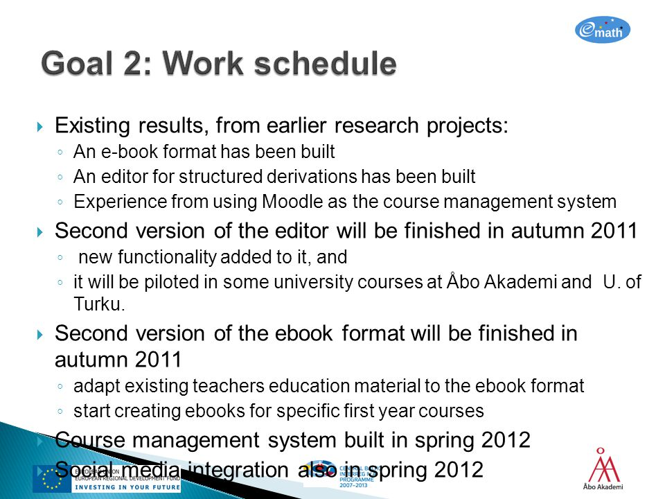 Existing results, from earlier research projects: An e-book format has been built An editor for structured derivations has been built Experience from using Moodle as the course management system Second version of the editor will be finished in autumn 2011 new functionality added to it, and it will be piloted in some university courses at Åbo Akademi and U.