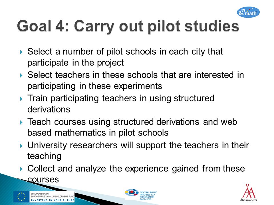 Select a number of pilot schools in each city that participate in the project Select teachers in these schools that are interested in participating in these experiments Train participating teachers in using structured derivations Teach courses using structured derivations and web based mathematics in pilot schools University researchers will support the teachers in their teaching Collect and analyze the experience gained from these courses