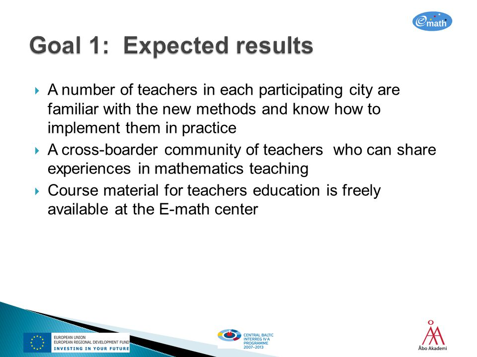 A number of teachers in each participating city are familiar with the new methods and know how to implement them in practice A cross-boarder community of teachers who can share experiences in mathematics teaching Course material for teachers education is freely available at the E-math center