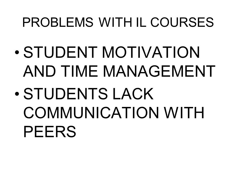PROBLEMS WITH IL COURSES STUDENT MOTIVATION AND TIME MANAGEMENT STUDENTS LACK COMMUNICATION WITH PEERS