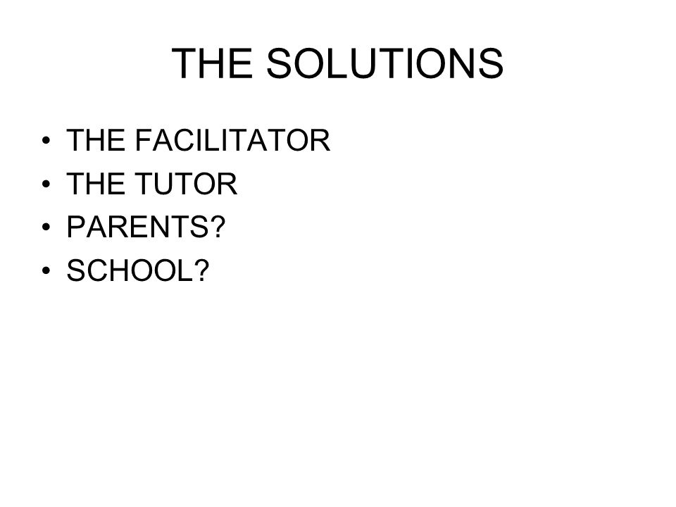 THE SOLUTIONS THE FACILITATOR THE TUTOR PARENTS SCHOOL