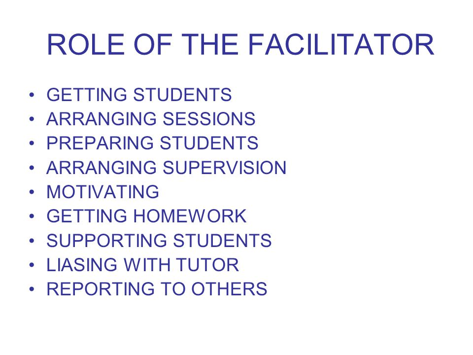 ROLE OF THE FACILITATOR GETTING STUDENTS ARRANGING SESSIONS PREPARING STUDENTS ARRANGING SUPERVISION MOTIVATING GETTING HOMEWORK SUPPORTING STUDENTS LIASING WITH TUTOR REPORTING TO OTHERS