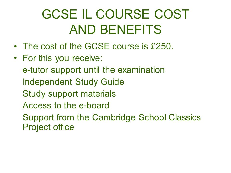 GCSE IL COURSE COST AND BENEFITS The cost of the GCSE course is £250.