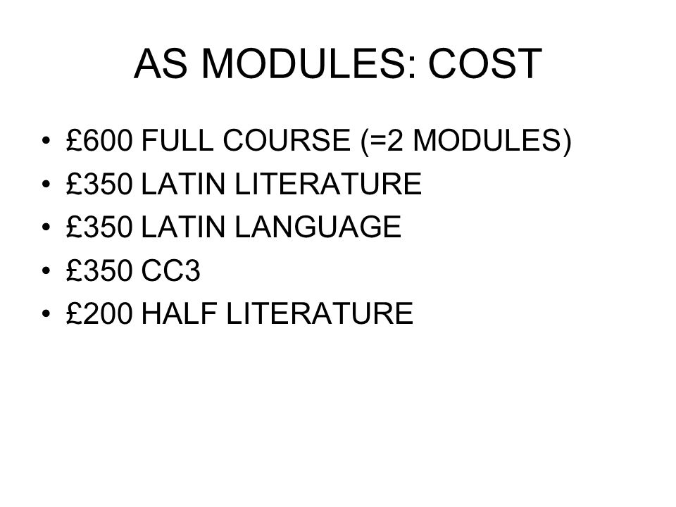 AS MODULES: COST £600 FULL COURSE (=2 MODULES) £350 LATIN LITERATURE £350 LATIN LANGUAGE £350 CC3 £200 HALF LITERATURE