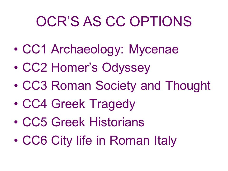 OCRS AS CC OPTIONS CC1 Archaeology: Mycenae CC2 Homers Odyssey CC3 Roman Society and Thought CC4 Greek Tragedy CC5 Greek Historians CC6 City life in Roman Italy