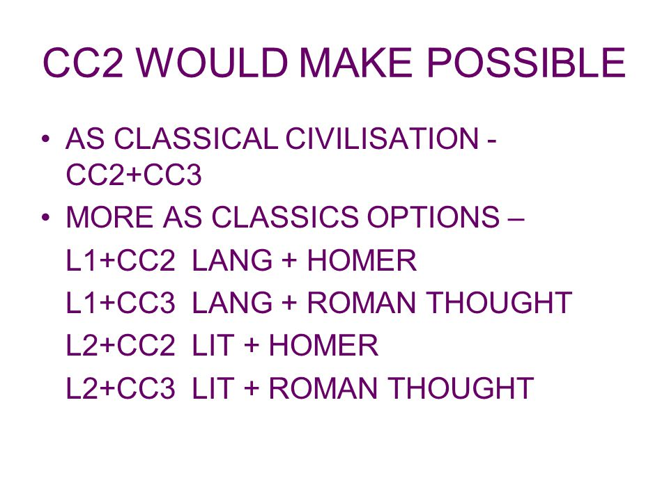CC2 WOULD MAKE POSSIBLE AS CLASSICAL CIVILISATION - CC2+CC3 MORE AS CLASSICS OPTIONS – L1+CC2 LANG + HOMER L1+CC3 LANG + ROMAN THOUGHT L2+CC2 LIT + HOMER L2+CC3 LIT + ROMAN THOUGHT