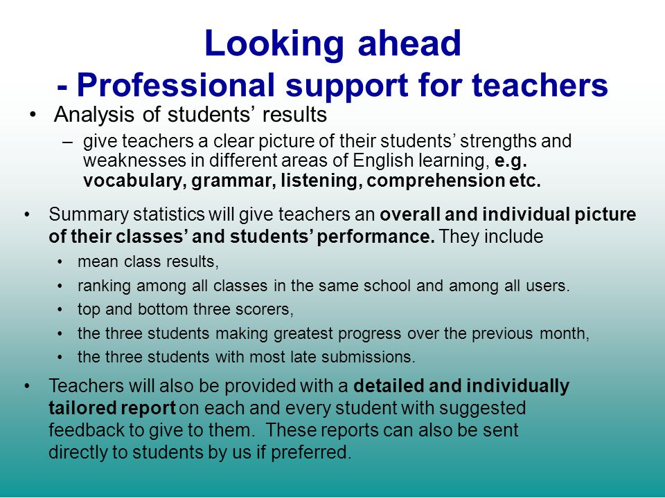 Looking ahead - Professional support for teachers Analysis of students results –give teachers a clear picture of their students strengths and weakness