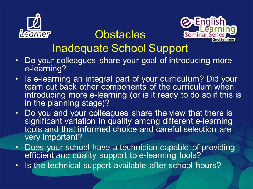 Obstacles Inadequate School Support Do your colleagues share your goal of introducing more e-learning? Is e-learning an integral part of your curricul