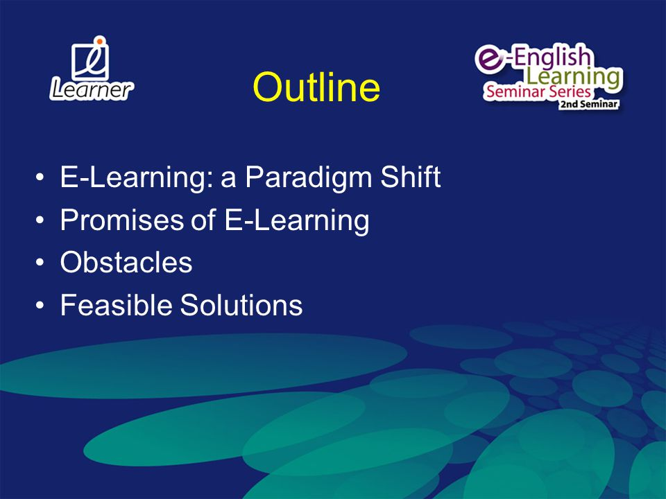 Outline E-Learning: a Paradigm Shift Promises of E-Learning Obstacles Feasible Solutions