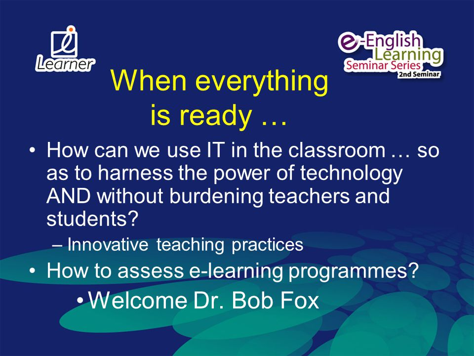 When everything is ready … How can we use IT in the classroom … so as to harness the power of technology AND without burdening teachers and students?