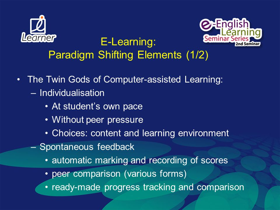 E-Learning: Paradigm Shifting Elements (1/2) The Twin Gods of Computer-assisted Learning: –Individualisation At students own pace Without peer pressure Choices: content and learning environment –Spontaneous feedback automatic marking and recording of scores peer comparison (various forms) ready-made progress tracking and comparison