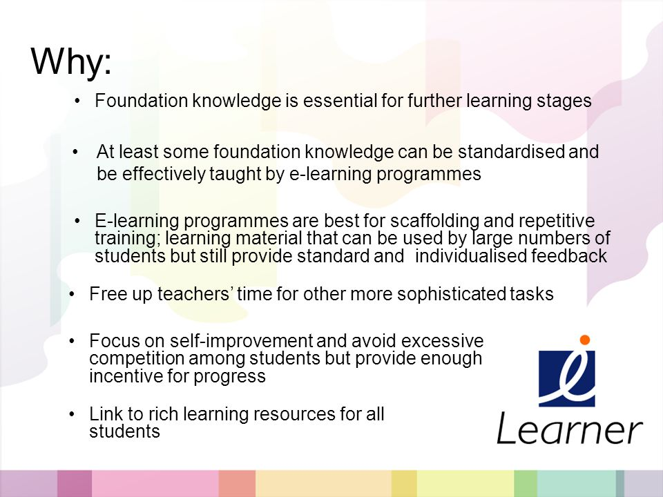 The World of i-Learners - facilitate individual learning of standardised body of knowledge - Create space for teachers and students - provide stimulus to slower learners What: Complementary to classroom teaching in which teachers focus on providing stimulation, inspiration and individual consultation Basic facts, formulas, equations + illustrations, examples, comparisons e.g.