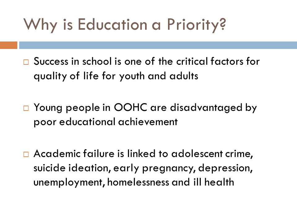 Why is Education a Priority? Success in school is one of the critical factors for quality of life for youth and adults Young people in OOHC are disadv