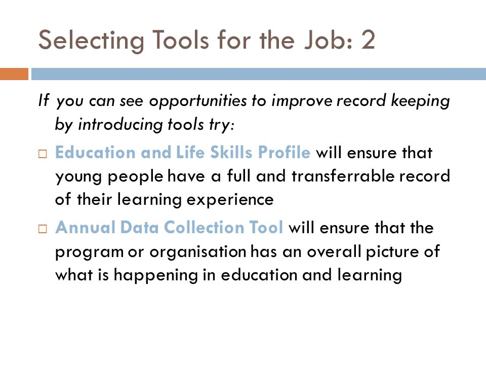 Selecting Tools for the Job: 2 If you can see opportunities to improve record keeping by introducing tools try: Education and Life Skills Profile will