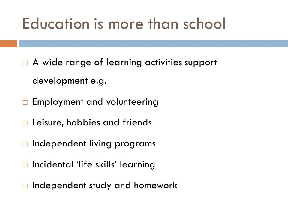 Education is more than school A wide range of learning activities support development e.g. Employment and volunteering Leisure, hobbies and friends In