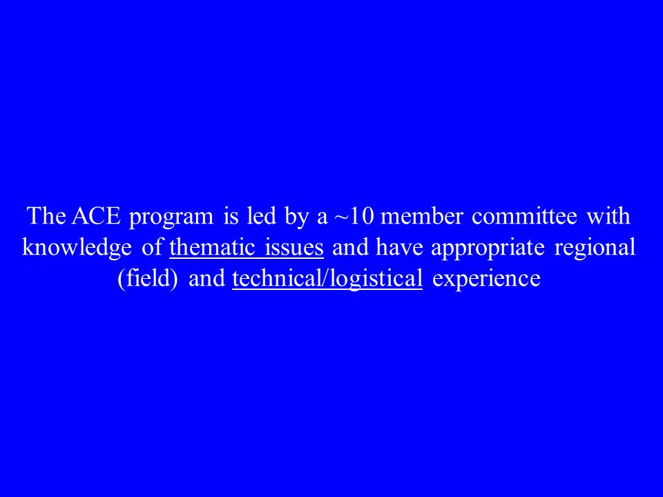 The ACE program is led by a ~10 member committee with knowledge of thematic issues and have appropriate regional (field) and technical/logistical experience
