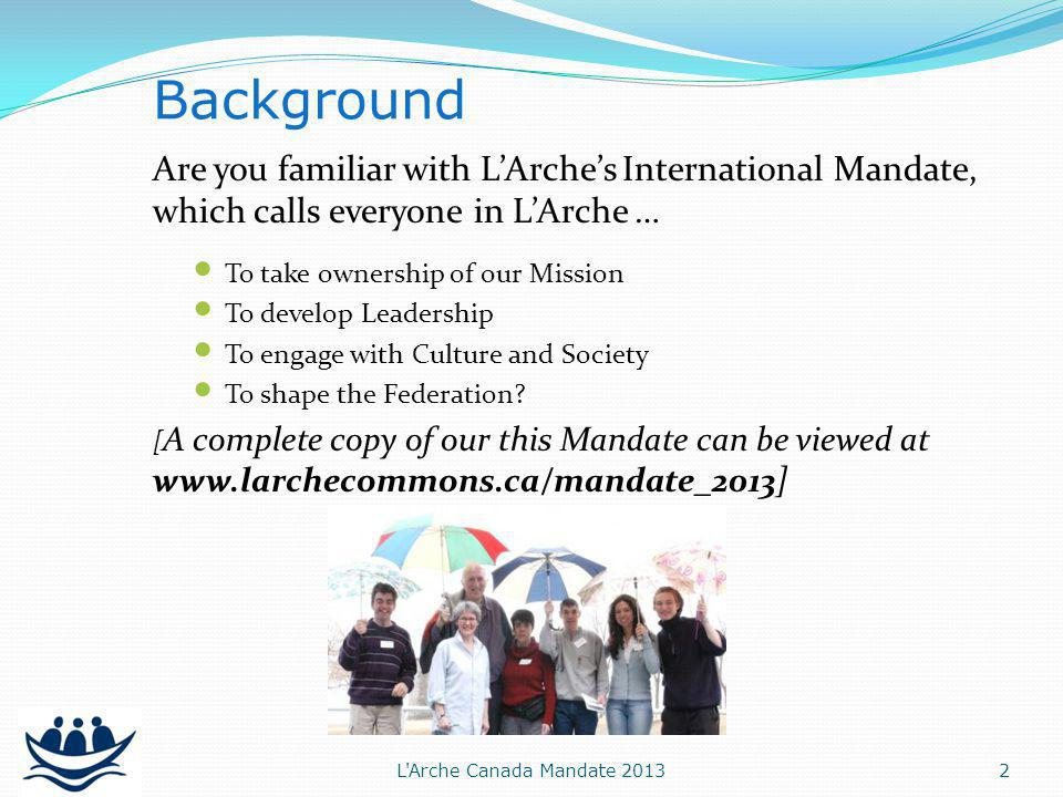 Are you familiar with LArches International Mandate, which calls everyone in LArche … To take ownership of our Mission To develop Leadership To engage