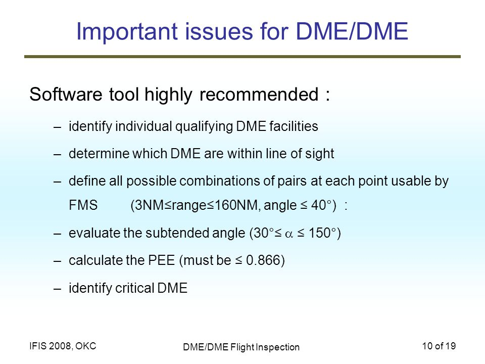DME/DME Flight Inspection 10 of 19IFIS 2008, OKC Important issues for DME/DME Software tool highly recommended : –identify individual qualifying DME f