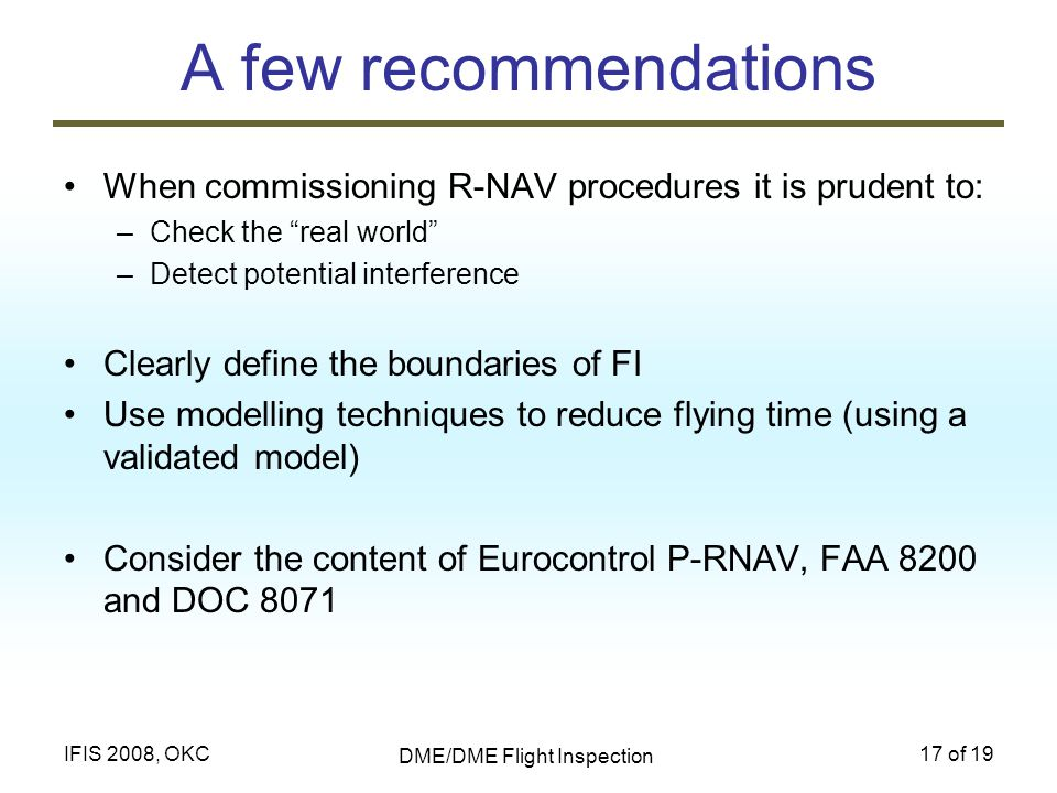 DME/DME Flight Inspection 17 of 19IFIS 2008, OKC A few recommendations When commissioning R-NAV procedures it is prudent to: –Check the real world –De