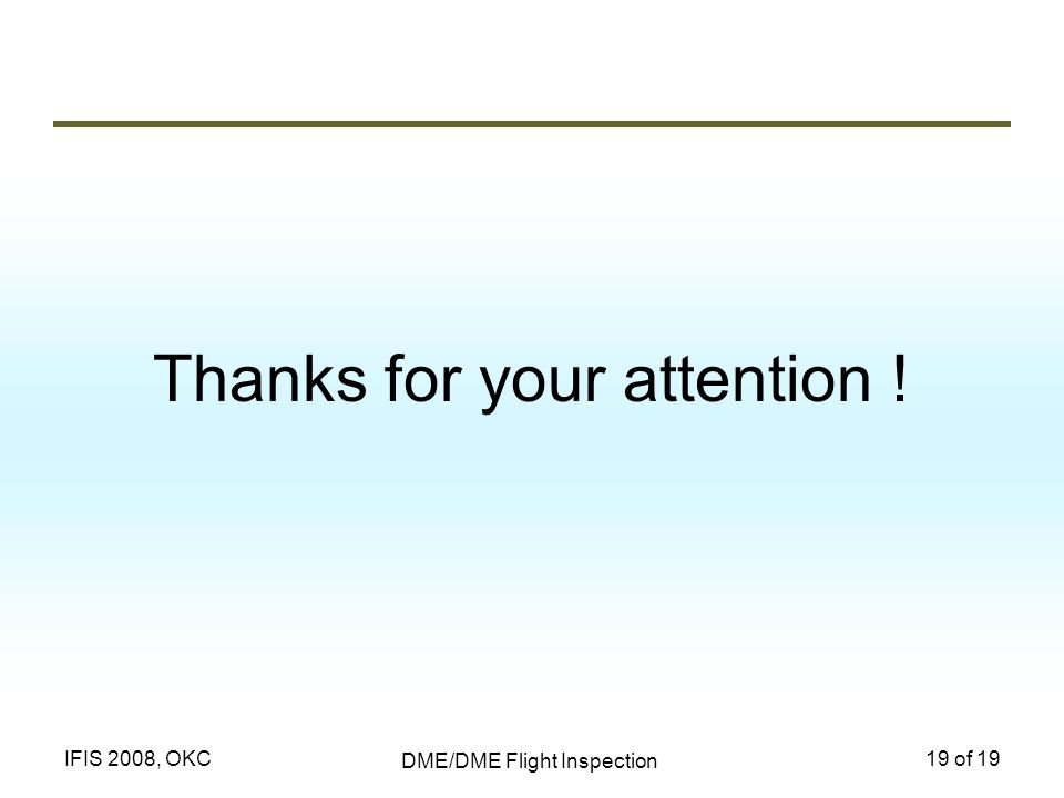 DME/DME Flight Inspection 19 of 19IFIS 2008, OKC Thanks for your attention !