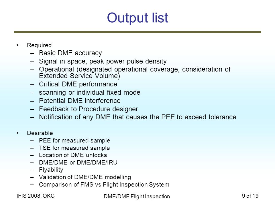 DME/DME Flight Inspection 9 of 19IFIS 2008, OKC Output list Required –Basic DME accuracy –Signal in space, peak power pulse density –Operational (desi