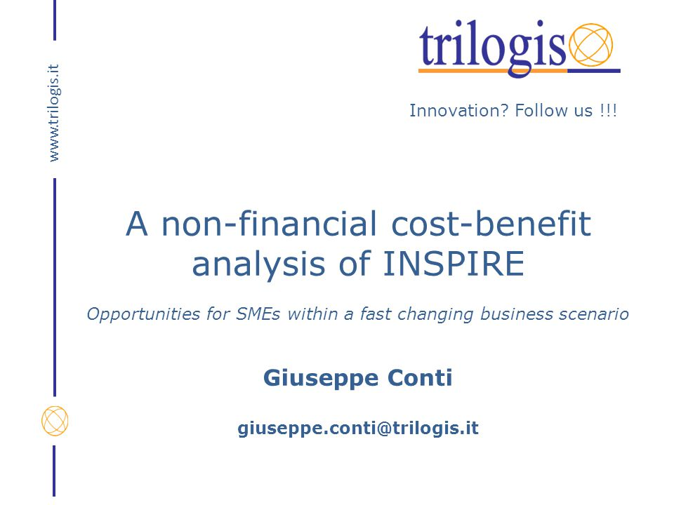 Innovation? Follow us !!! www.trilogis.it A non-financial cost-benefit analysis of INSPIRE Opportunities for SMEs within a fast changing business scen