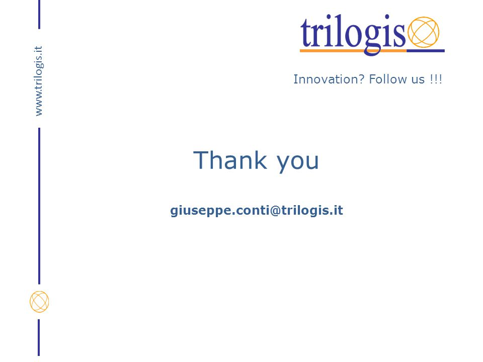 Innovation? Follow us !!! www.trilogis.it Thank you giuseppe.conti@trilogis.it