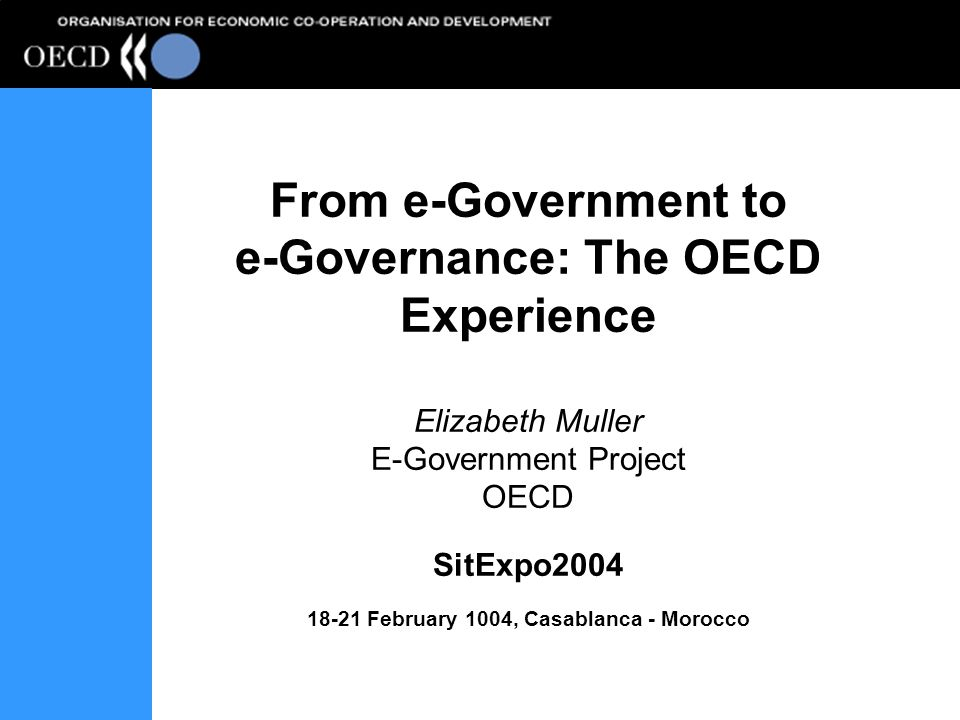 From e-Government to e-Governance: The OECD Experience Elizabeth Muller E-Government Project OECD SitExpo2004 18-21 February 1004, Casablanca - Morocc