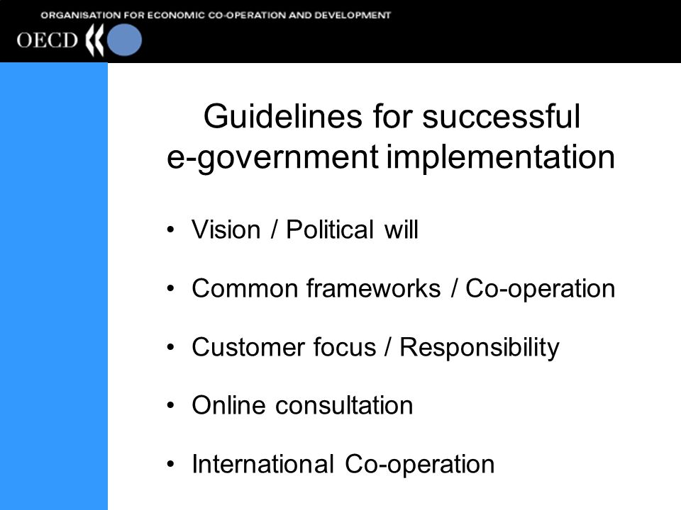 Guidelines for successful e-government implementation Vision / Political will Common frameworks / Co-operation Customer focus / Responsibility Online