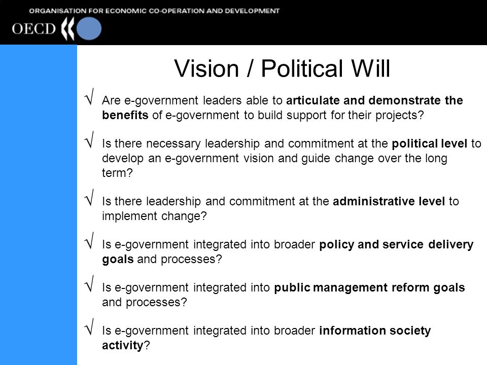 Vision / Political Will Are e-government leaders able to articulate and demonstrate the benefits of e-government to build support for their projects.
