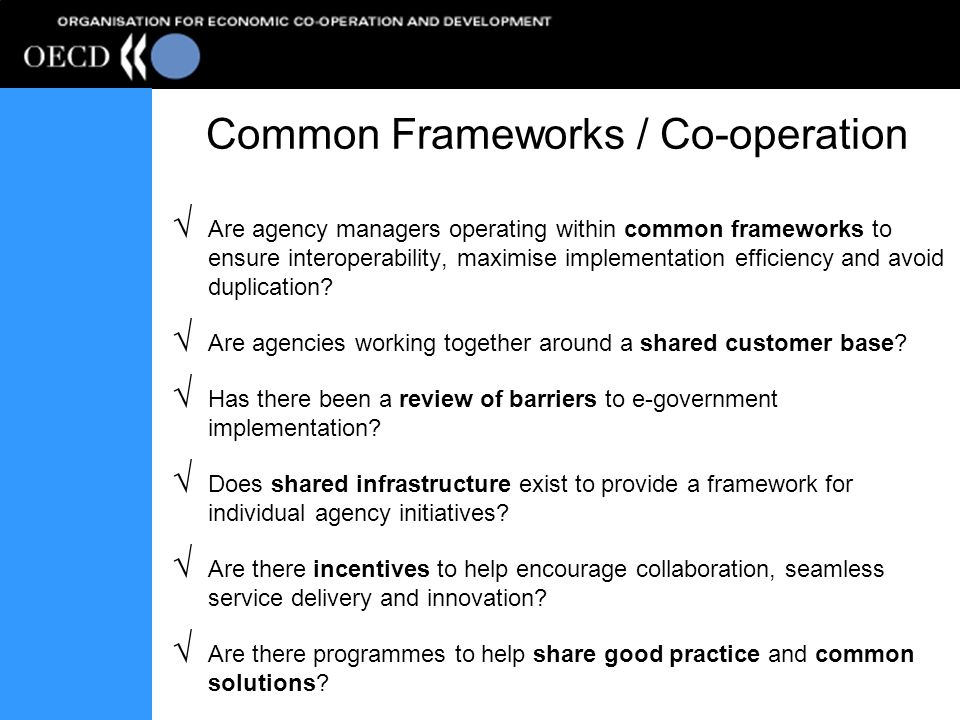 Common Frameworks / Co-operation Are agency managers operating within common frameworks to ensure interoperability, maximise implementation efficiency and avoid duplication.
