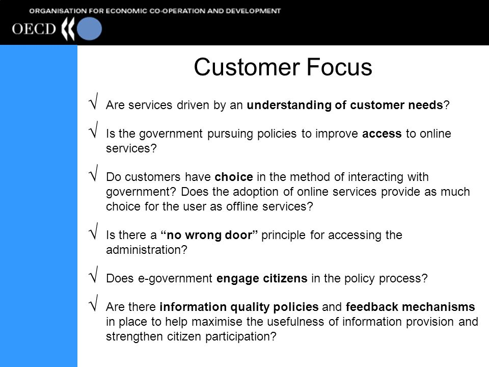 Customer Focus Are services driven by an understanding of customer needs? Is the government pursuing policies to improve access to online services? Do