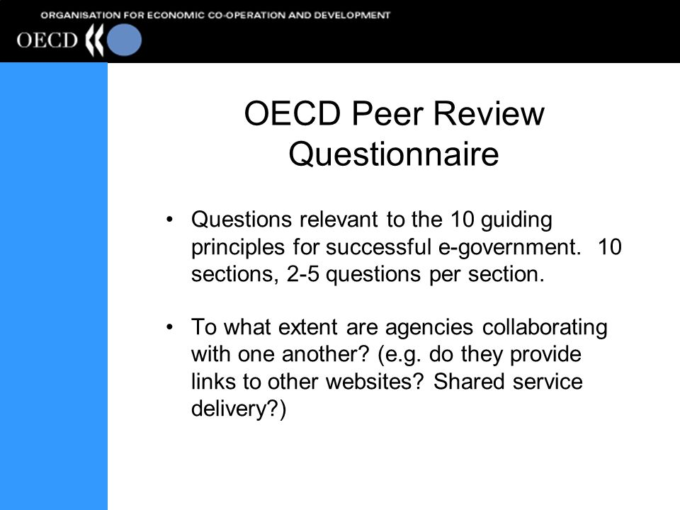OECD Peer Review Questionnaire Questions relevant to the 10 guiding principles for successful e-government. 10 sections, 2-5 questions per section. To