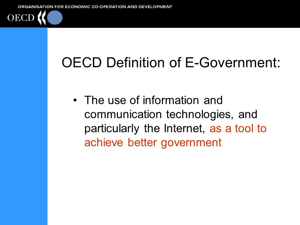 OECD Definition of E-Government: The use of information and communication technologies, and particularly the Internet, as a tool to achieve better gov