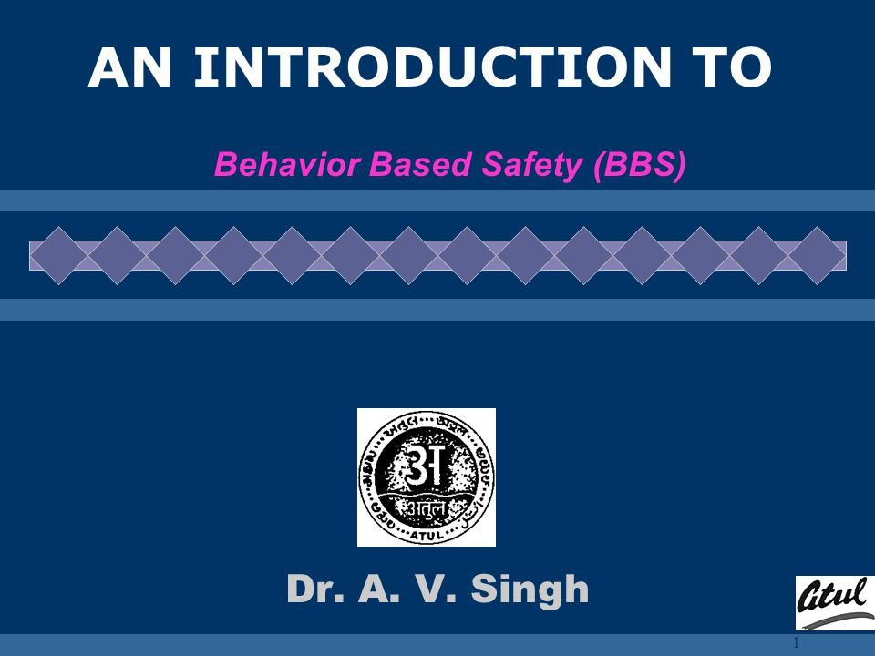 1 AN INTRODUCTION TO Behavior Based Safety (BBS) Dr. A. V. Singh