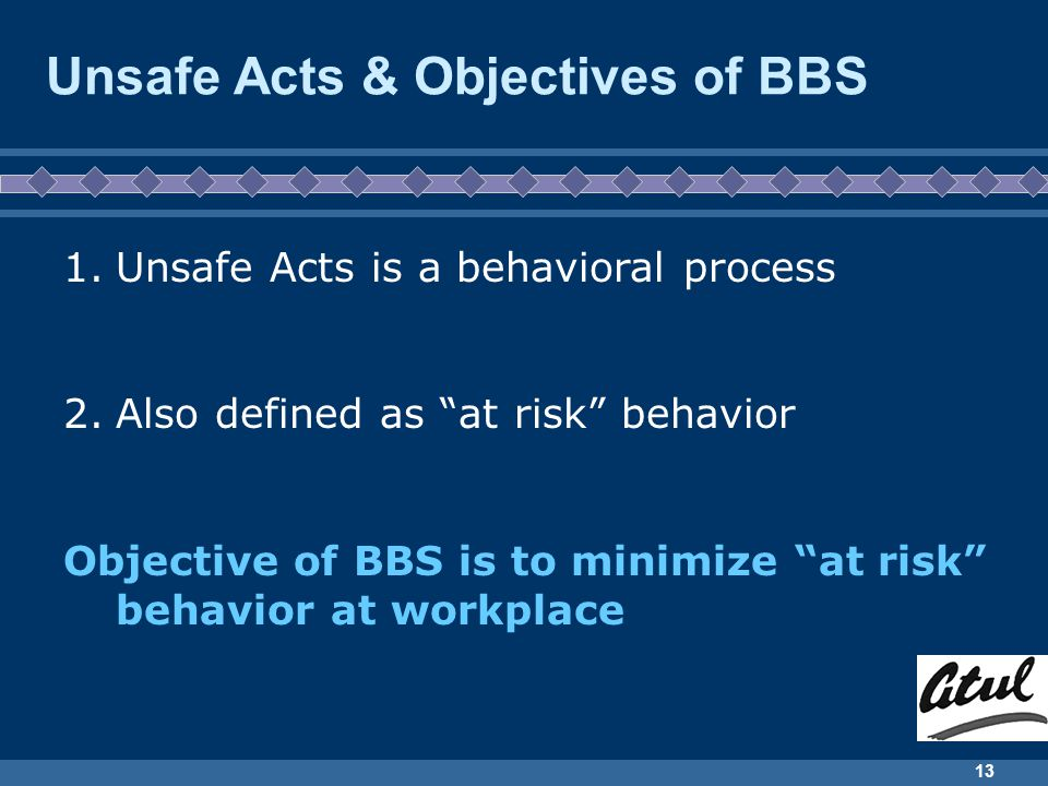 13 Unsafe Acts & Objectives of BBS 1.Unsafe Acts is a behavioral process 2.Also defined as at risk behavior Objective of BBS is to minimize at risk behavior at workplace